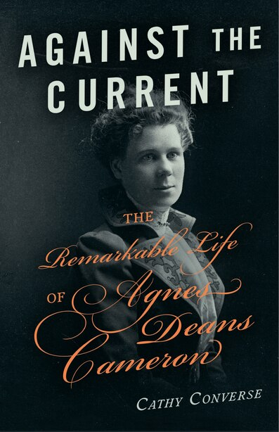 Against the Current: The Remarkable Life of Agnes Deans Cameron by Cathy Converse