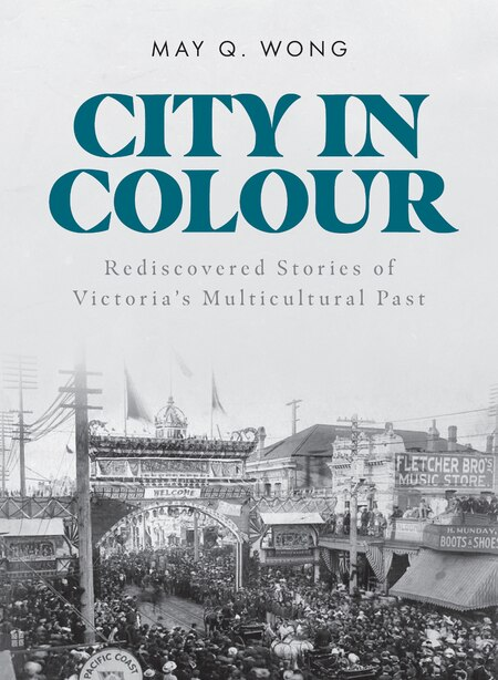 City in Colour: Rediscovered Stories of Victoria's Multicultural Past by May Q. Wong