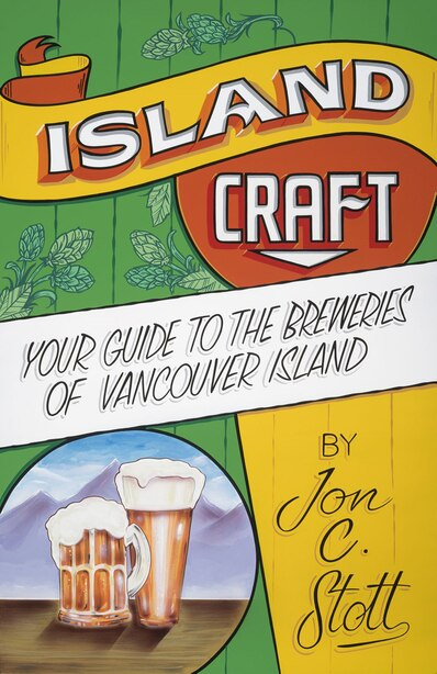 Island Craft: Your Guide to the Breweries of Vancouver Island by Jon C. Stott