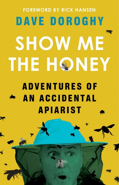 Show Me The Honey: Adventures Of An Accidental Apiarist by Dave Doroghy