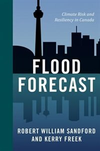 Flood Forecast: Climate Risk and Resiliency in Canada by Kerry Freek