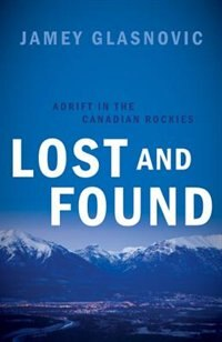 Lost and Found: Adrift in the Canadian Rockies by Jamey Glasnovic