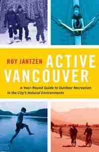 Active Vancouver: A Year-round Guide to Outdoor Recreation in the City's Natural Environments by Roy Jantzen