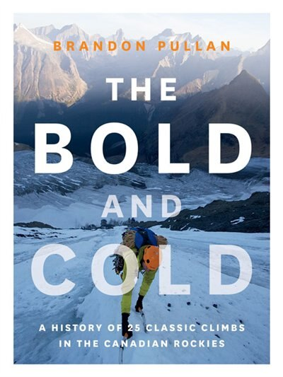 The Bold and Cold: A History of 25 Classic Climbs in the Canadian Rockies by Brandon Pullan