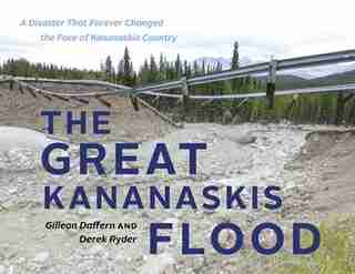 The Great Kananaskis Flood: A Disaster That Forever Changed the Face of Kananaskis Country by Gillean Daffern