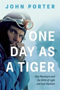 One Day as a Tiger: Alex MacIntyre and the Birth of Light and Fast Alpinism by John Porter