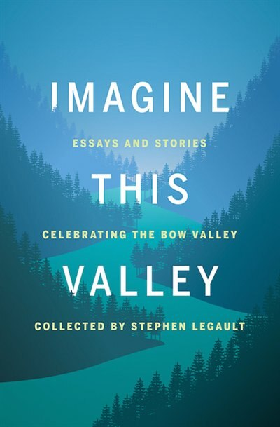 Imagine This Valley: Essays and Stories Celebrating the Bow Valley by Stephen Legault