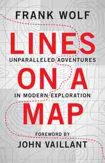 Lines on a Map: Unparalleled Adventures in Modern Exploration by Frank Wolf