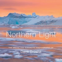 Northern Light: The Arctic and Subarctic Photography of Dave Brosha