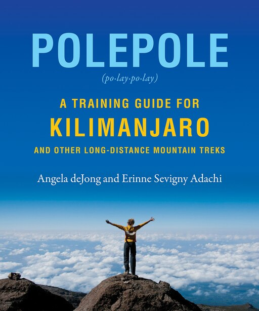 Polepole: A Training Guide for Kilimanjaro and Other Long-Distance Mountain Treks by Erinne Sevigny Adachi