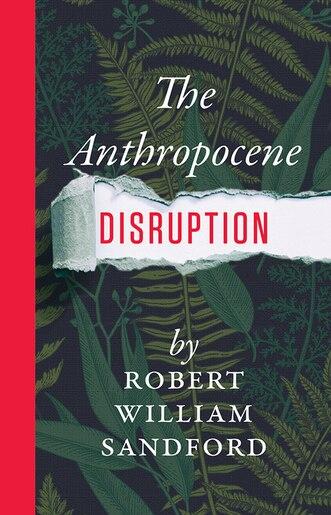 The Anthropocene Disruption by Robert William Sandford