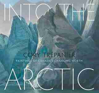 Into The Arctic: Paintings Of Canada's Changing North by Cory Trépanier