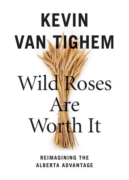Wild Roses Are Worth It: Reimagining the Alberta Advantage by Kevin Van Tighem