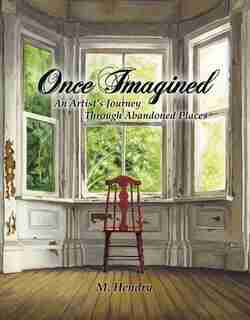 Once Imagined: An Artist's Journey Through Abandoned Places by M Hendry