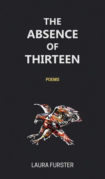 The Absence Of Thirteen: Poems by Laura Furster