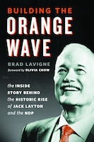Building the Orange Wave: The Inside Story Behind the Historic Rise of Jack Layton and the NDP