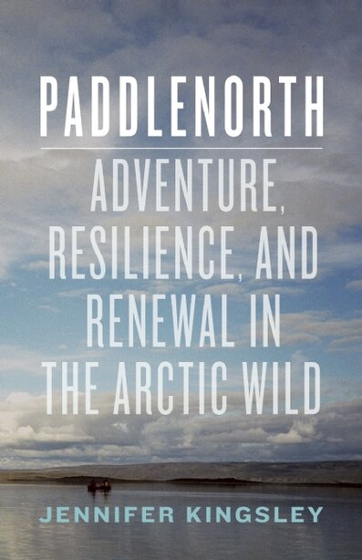 Paddlenorth: Adventure, Resilience, and Renewal in the Arctic Wild by Jennifer Kingsley