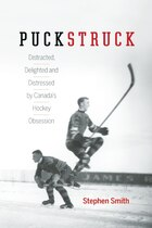 Puckstruck: Distracted, Delighted and Distressed by Canadas Hockey Obsession