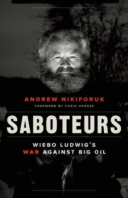 Book Saboteurs: Wiebo Ludwigs War against Big Oil by Andrew Nikiforuk