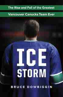 Ice Storm: The Rise and Fall of the Greatest Vancouver Canucks Team Ever by Bruce Dowbiggin