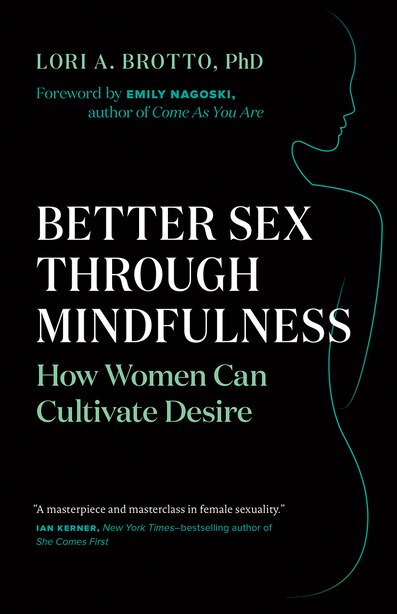 Better Sex through Mindfulness: How Women Can Cultivate Desire by Lori A. Brotto