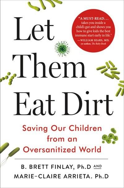 Let Them Eat Dirt: Saving Our Children from an Oversanitized World by B. Brett Finlay