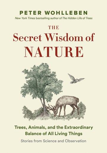 The Secret Wisdom  Of Nature: Trees, Animals, And The Extraordinary Balance Of All Living Things  —stories From Science A by Peter Wohlleben