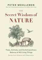 The Secret Wisdom  Of Nature: Trees, Animals, And The Extraordinary Balance Of All Living Things…