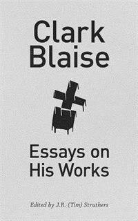 Clark Blaise: Essays on His Works