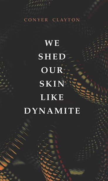 We Shed Our Skin Like Dynamite by Conyer Clayton
