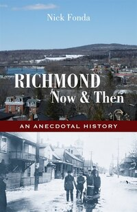 Richmond, Now And Then: An Anecdotal History From The Eastern Townships