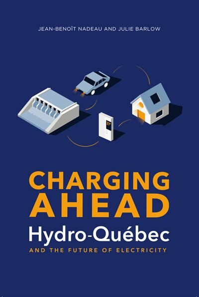 Charging Ahead: Hydro-québec And The Future Of Electricity by Julie Barlow