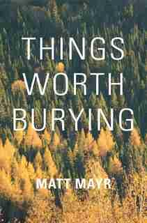 Things Worth Burying by Matt Mayr