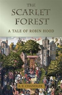 The Scarlet Forest: A Tale of Robin Hood by A. E. Chandler