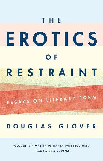 The Erotics of Restraint: Essays on Literary Form by Douglas Glover