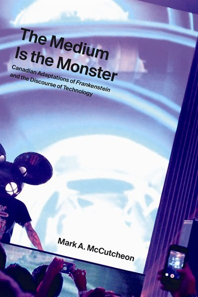 The Medium is the Monster: Canadian Adaptations of Frankenstein and the Discourse of Technology by Mark A. McCutcheon