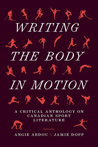 Writing the Body in Motion: A Critical Anthology on Canadian Sport Literature by Angie Abdou