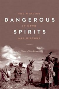 Dangerous Spirits: The Windigo in Myth and History by Shawn Smallman
