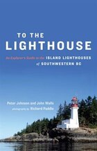 To the Lighthouse: An Explorer's Guide to the Island Lighthouses of Southwestern BC