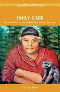 Emily Carr: The Incredible Life and Adventures of a West Coast Artist by Cat Klerks