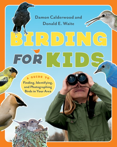 Birding for Kids: A Guide to Finding, Identifying, and Photographing Birds in Your Area by Damon Calderwood