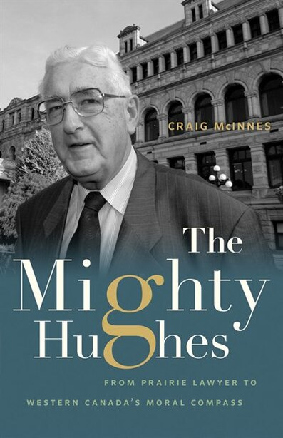 The Mighty Hughes: From Prairie Lawyer to Western Canada's Moral Compass by Craig McInnes