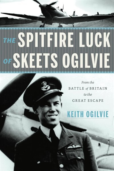 The Spitfire  Luck of Skeets Ogilvie: From the Battle of Britain to the Great Escape by Keith Ogilvie