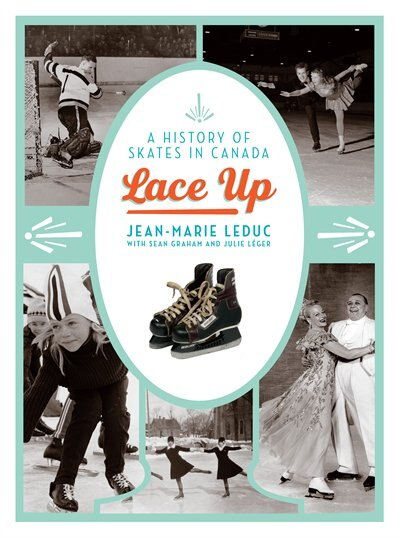 Lace Up: A History of Skates in Canada by Jean-Marie Leduc
