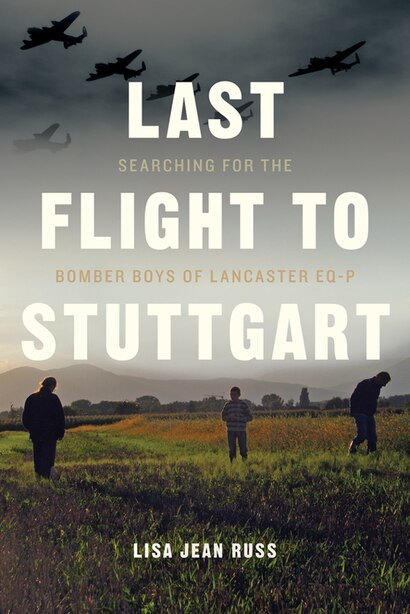 Last Flight to Stuttgart: Searching for the Bomber Boys of Lancaster EQ-P by Lisa Jean Russ