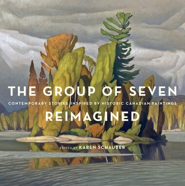 The Group of Seven Reimagined: Contemporary Stories Inspired by Historic Canadian Paintings by Karen Schauber