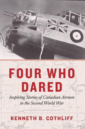 Four Who Dared: The Inspiring Stories of a Canadian Bomber Crew in the Second World War by Kenneth B. Cothliff