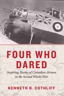 Four Who Dared: Inspiring Stories Of Canadian Airmen In The Second World War by Kenneth B. Cothliff