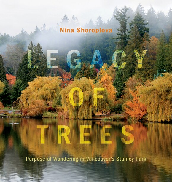 Legacy Of Trees: Purposeful Wandering In Vancouver's Stanley Park by Nina Shoroplova