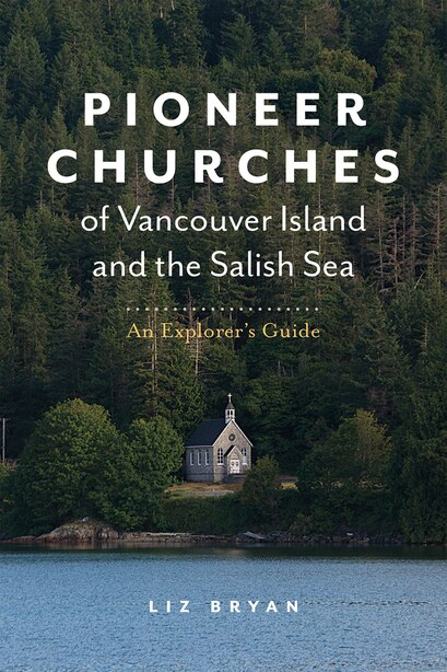 Pioneer Churches Of Vancouver Island And The Salish Sea: An Explorer's Guide by Liz Bryan